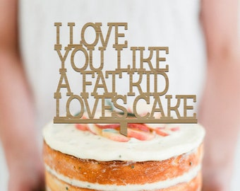I Love you like a fat kid loves cake - Cake Topper -  Wedding - Engagement - Birthday Cake Topper - Event Decor  /  Express Shipping