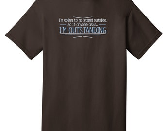 I'm Going To Go Stand Outside I'm Outstanding Funny T-Shirt - Best gifts for Family, Friends & Colleagues. Birthday or Christmas Gifts!