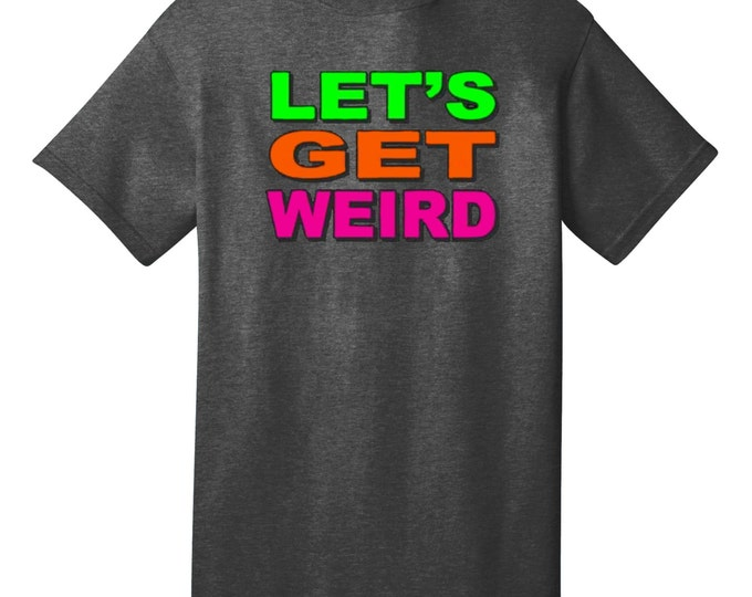 Let's Get Weird Funny T-Shirt - Best gifts for Family, Friends & Colleagues. Birthday or Christmas Gifts!