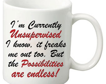 I'm Currently Unsupervised I know, It Freaks Me Out Too. But The Possibilities Are Endless - 11 Oz Funny Coffee Mugs - Geeky Nerdy Gifts