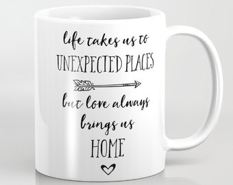 Ceramic Mug - Life Brings Us Unexpected Places But Love Always Brings Us Home - Black and White - 11oz or 15oz