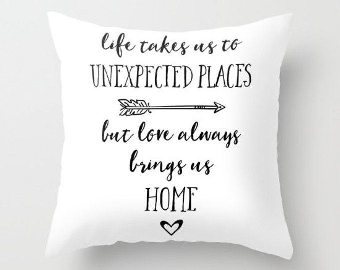 Throw Pillow - Life Takes Us to Unexpected Places But Love Always Brings Us Home - White Black - Square Cover Insert 16x16 18x18 20x20 24x24