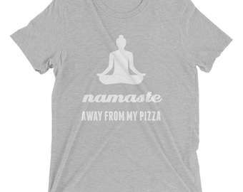 Namaste Away From My Pizza Graphic Print Tee - White Ink - Bella + Canvas 3413 Unisex Tee Shirt - Workout Yoga Barre - Multiple Colors