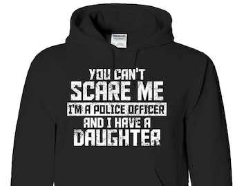 Can't Scare Me I'm A Police Officer and I Have A Daughter - Adult Hoodie, Sweatshirt, Hooded Sweatshirt