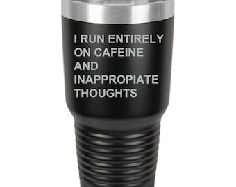 I Run Entirely on Caffeine and Inappropriate Thoughts - 30 oz Tumbler {Laser Etched}