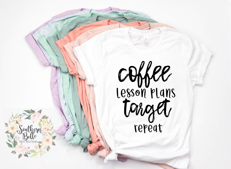 7fd884a99e Coffee lesson plans target repeat , teacher shirt , teacher life shirt ,  teacher appreciation , teacher gift , women's shirt , unisex shirt