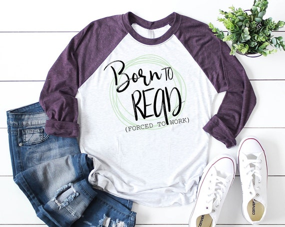 Born to Read (Forced to Work) Librarian 3/4 Sleeve Raglan | Super-soft  T-shirt | Gift for Librarian | Reading Shirt