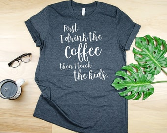 First I Drink the Coffee, Then I Teach the Kids Teacher Tshirt | Funny Teacher | Super-Soft  | Elementary | Friday Shirt for Teachers