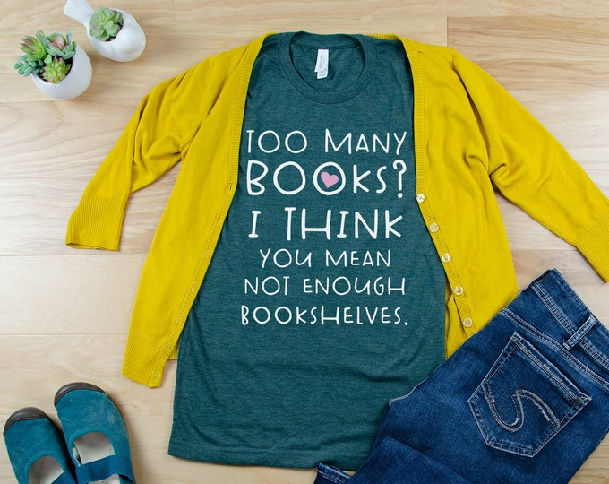 Too Many Books? I Think You Mean Not Enough Bookshelves Reading & Librarian T-shirt