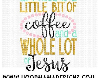 All I Need Is A Little Bit of Coffee and A Whole Lot of Jesus SVG DXF EPS and png Files for Cutting Machines Cameo or Cricut