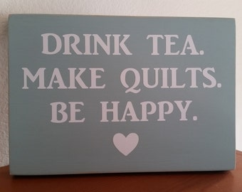 Drink Tea, Make Quilts, Be Happy, quilter gift, quilting sign, tea drinker gift, sewing gift, funny quilting sign, sewing room decor