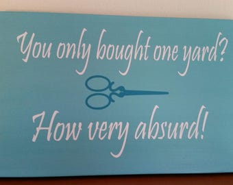 You only bought one yard?  How absurd! Quilting gift, funny quilting sign, quilting room decor, gift for quilter, sewing room decor