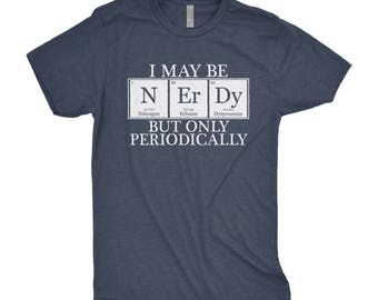 I May Be Nerdy, But Only Periodically  - Periodic Table Shirt - Chemistry - Nerdy Shirt - Science Shirt - Periodic Table - Chemistry Gift