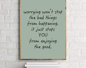 Worrying Won't Stop The Bad Things From Happening - It Just Stops You From Enjoying The Good Print, Inspirational Quote, Modern Art, Digital