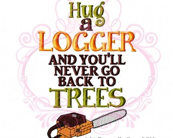 6f09e686 Instant Download Hug a LOGGER and You'll Never go Back to Trees Saying  Embroidery Design, 5x7 Chainsaw Design, Log Wife, Logger's Daughter