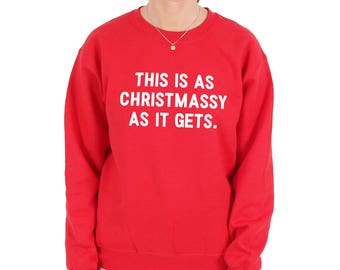 This Is As Christmassy As It Gets Sweatshirt Sweater Jumper Top Xmas Funny Slogan Festive Christmas