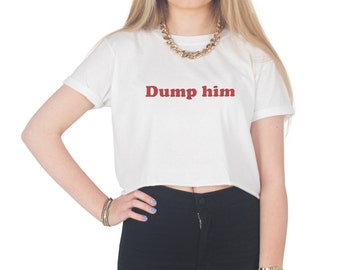 Dump Him Crop T-shirt Top Shirt Tee Cropped Fashion Funny Slogan Girl Power