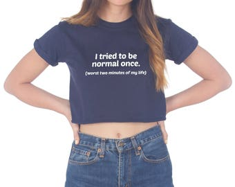 I Tried To Be Normal Once Worst Two Minutes Of My Life Crop Top Shirt Tee Cropped Fashion