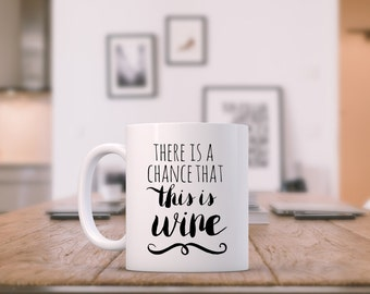 Funny Mug ~ There is a Chance This Is Wine - Funny Tea/ Coffee Mug, Cup, Wine