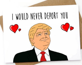 Funny Trump Valentine's day Card. Funny Trump Love Card. I would never deport you.