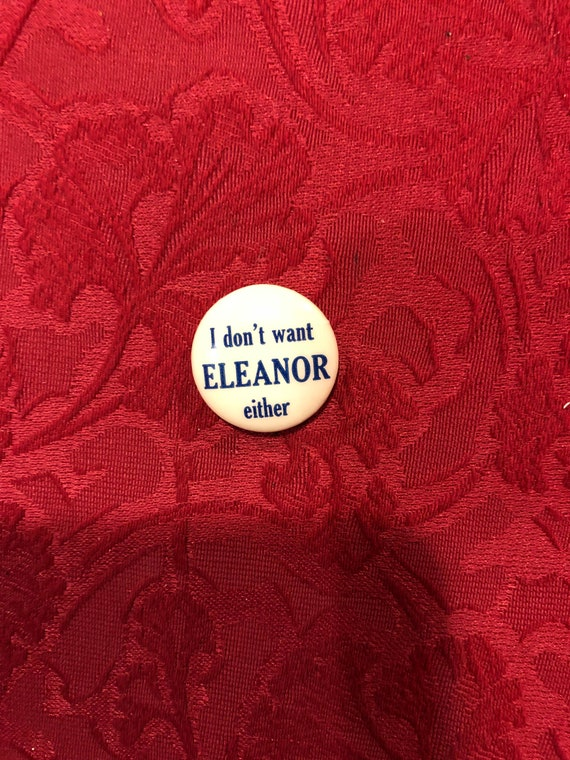 FREE SHIPPING-I Don't Want Eleanor Either-Political Pin