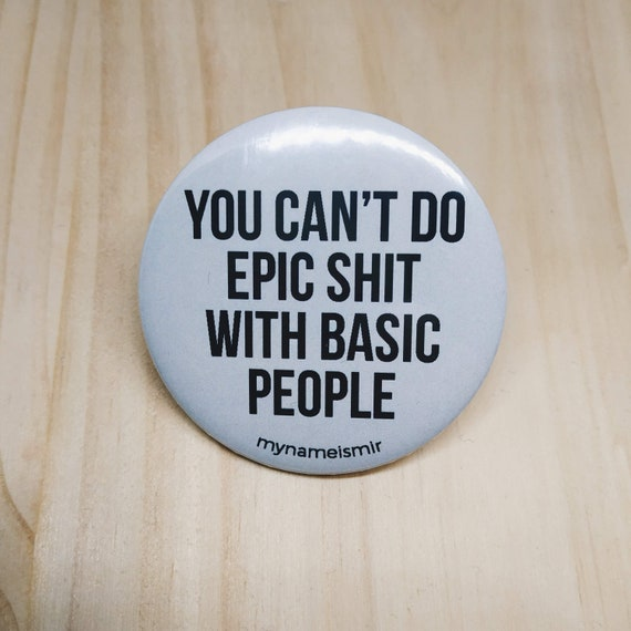 You can't do epic shit with basic people - Magnet bottle opener for the fridge / Mirror / Badge