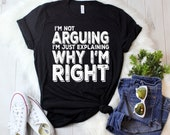 I'm not arguing I'm just explaining why I'm right T-Shirt funny shirt, graphic tee , great gift , funny quote, funny gift,  graphic tee,