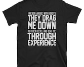 I never argue with idiots they drag me down to their level and beat me through experience T-Shirt