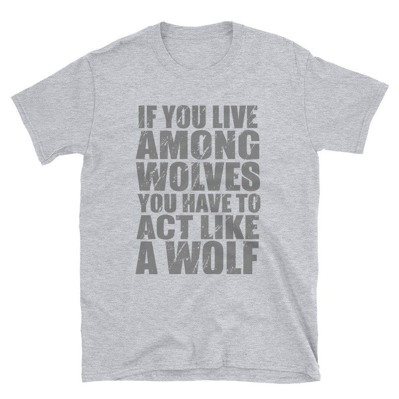 If you live among wolves you have to act like a wolf T-Shirt image 0