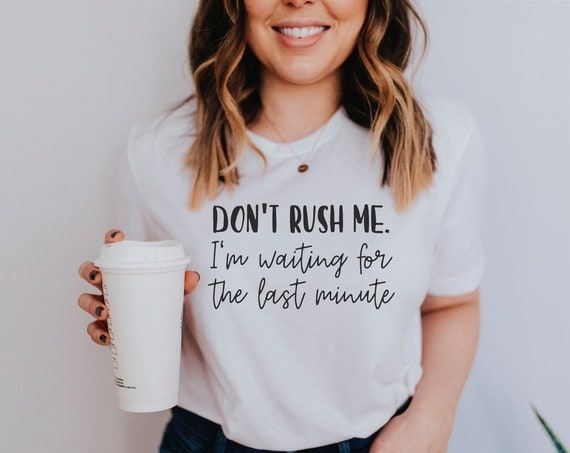 Don't Rush Me I'm Waiting for the Last Minute Shirt | Procrastinator Gift Graphic Tee | Mothers Day | Mama | Mom Gift | Funny Graphic Tee