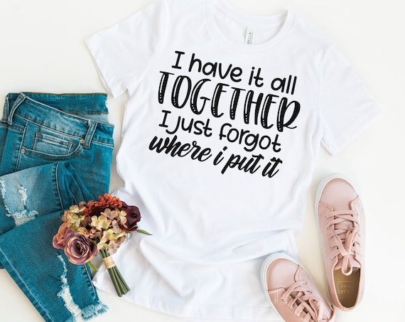 I Have it all Together I just Forgot where I put it Graphic Tee