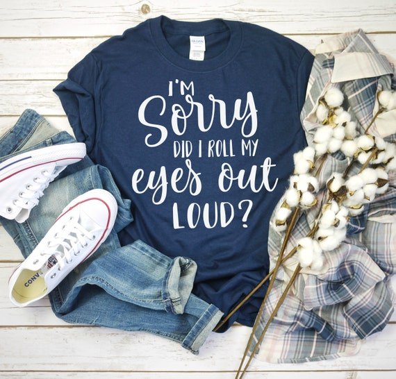 Im Sorry Did I Roll My Eyes Out Loud Shirt