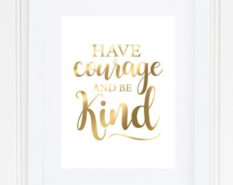 Have Courage And Be Kind, Real Foil Print, Home Wall Art, Gold Foil Print, Quote Print