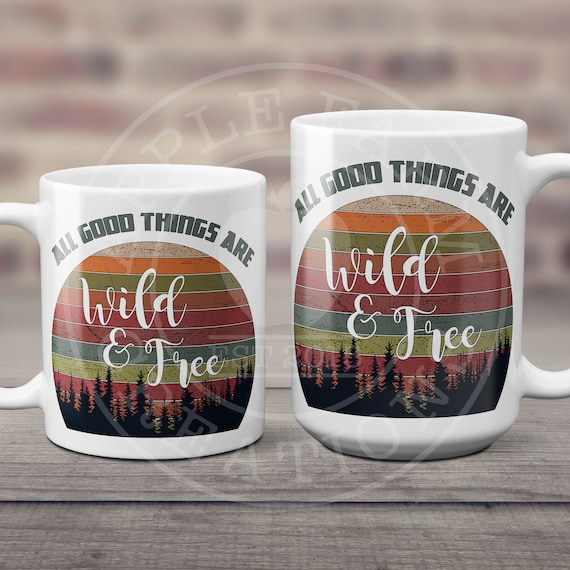 All Good Things are Wild and Free Ceramic Coffee Mug 11 or 15 Ounce
