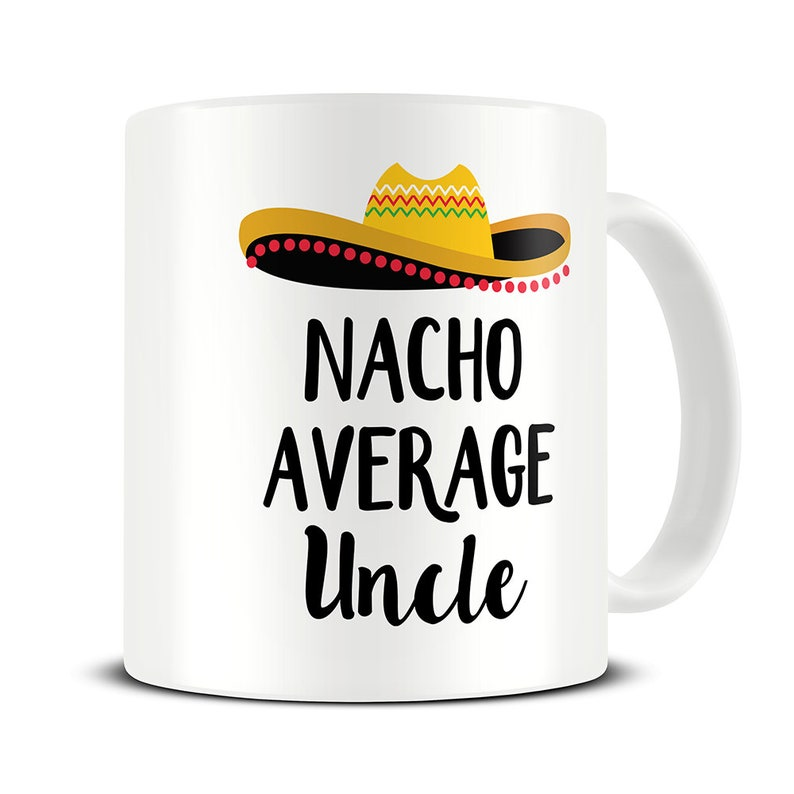 Nacho Average Uncle Mug Funny Uncle Gifts Gift For Uncle