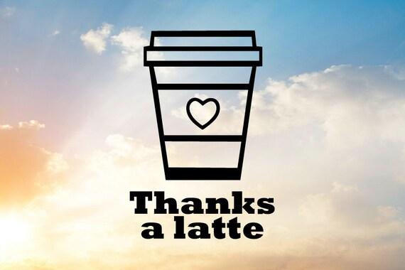 Thanks A Latte Svg Cut File Thank You Svg Thanks Svg Latte Etsy