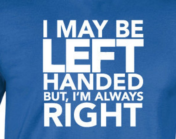 I May Be Left Handed But I'm Always Right T-Shirt. Funny T-Shirt. Perfect for Lefty's. Left Handed Shirt.