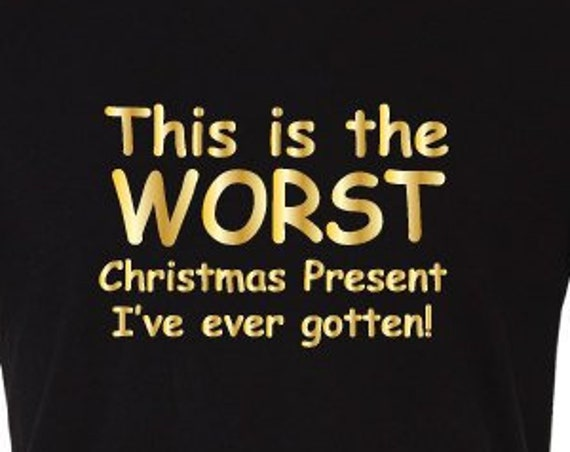 This is the Worst Christmas Present I've Ever Gotten! Funny Christmas T-Shirt. Christmas Present. Ugly Christmas Shirt. Secret Santa Gift.
