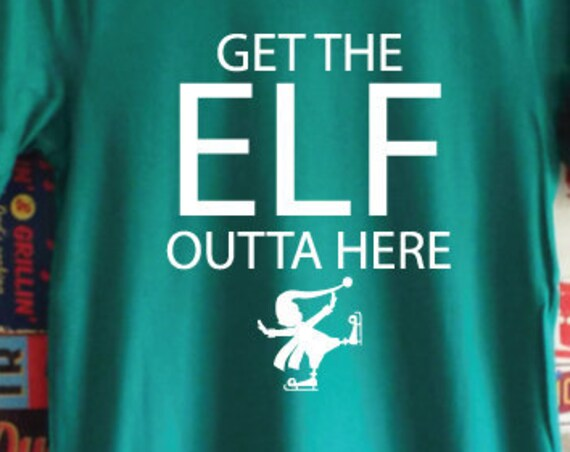 Get The Elf Outta Here. Funny Elf Shirt. Funny Christmas Shirt. Elf T-Shirt. Funny Christmas Tee. Xmas Shirt.