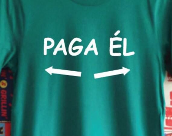 Paga Él T-Shirt. Funny Holiday Drinking Shirt. Cerveza Shirt. Mexican Shirt. Spanish Shirt. He Pays Shirt. They Are Paying Shirt.
