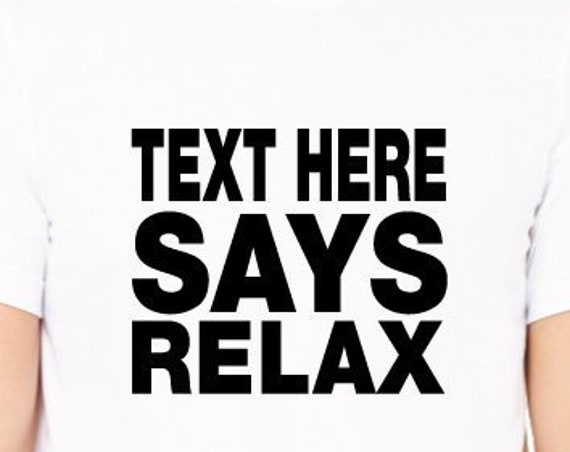 Custom SAYS RELAX Shirt. Add Your Own Text. Custom Relax Shirt. Personalized Shirt.