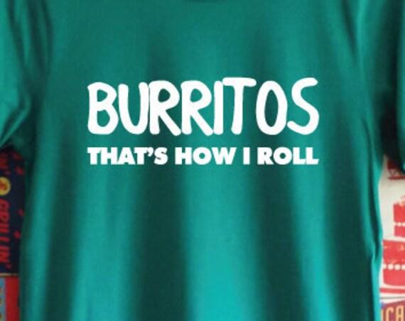 Burritos That's How I Roll T-Shirt. Burrito Shirt. Funny Food Shirt. Drinking Shirt. Mexican Shirt.