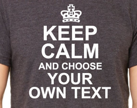 Custom Keep Calm Shirt. Personalize Your Own Ending. Unisex Shirt. Add Your Own Text.