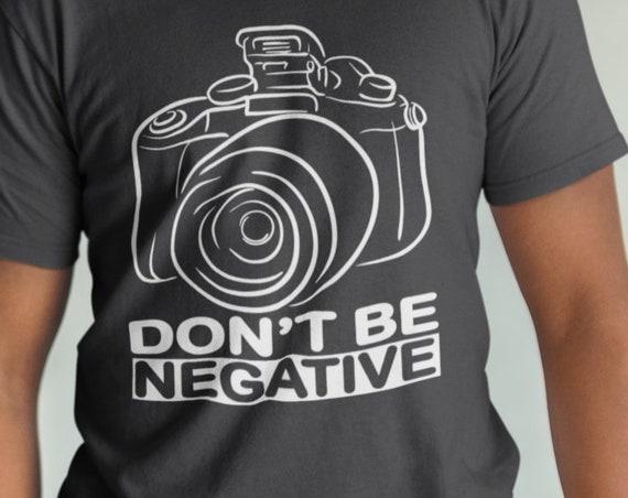 Don't be Negative Photographer T-Shirt. Photography Tee. DSLR Photography. Photographer gift.