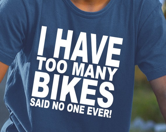 I Have Too Many Bikes, Biker Shirt, Bicycle Gift, Cycling Shirt, Biking Shirt, Cycling Gift, Mountain Bike, BMX Gift, Trail Rider.