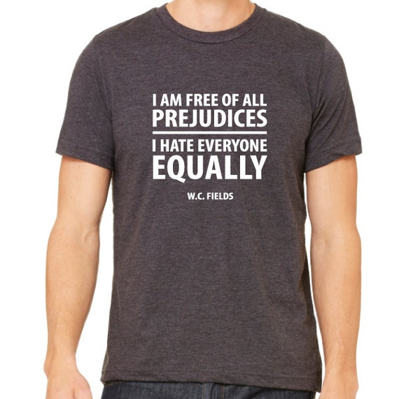 I am Free of All Prejudices I hate Everyone Equally. WC Fields Quote Shirt.