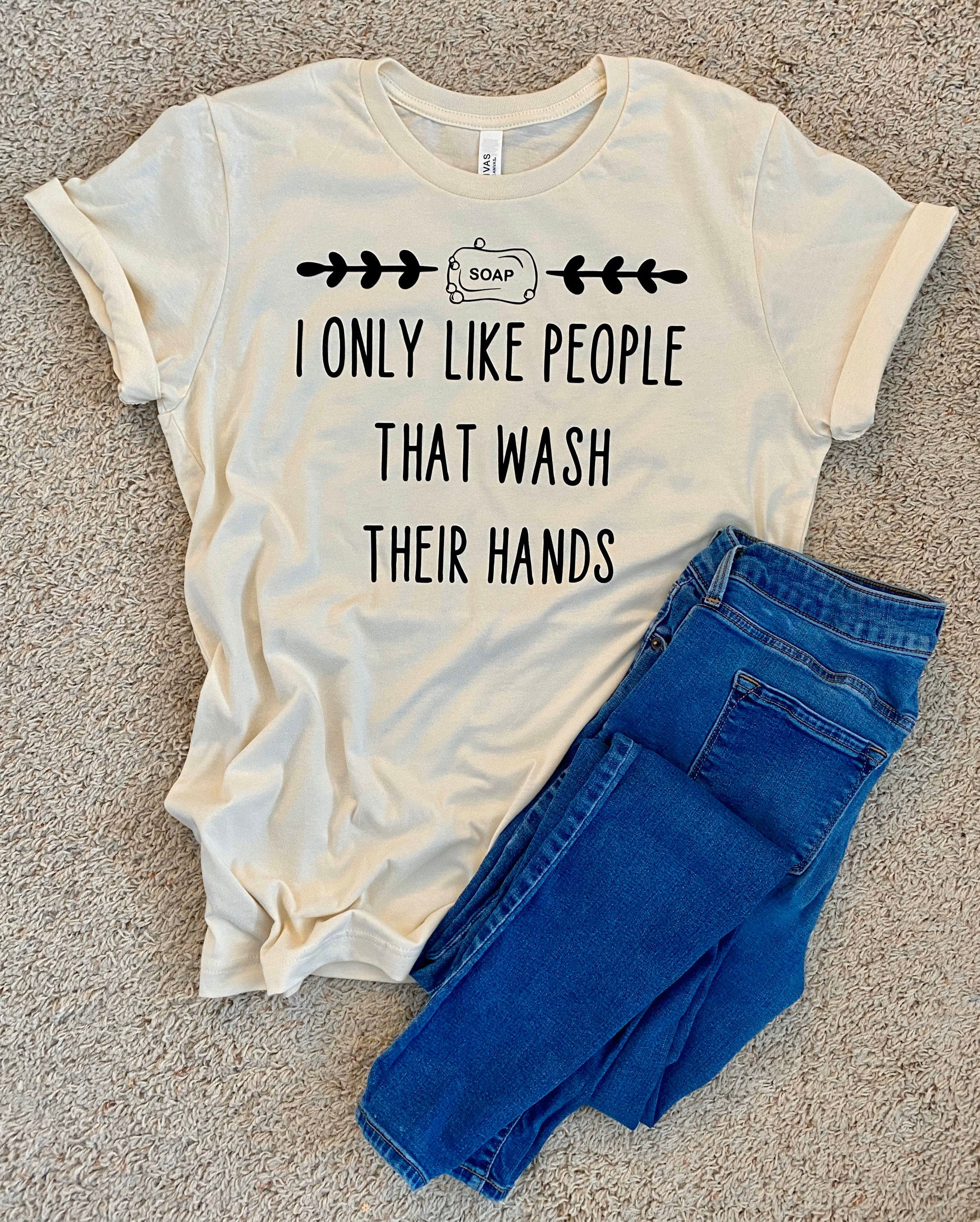 I only Like People that Wash their Hands t-shirt