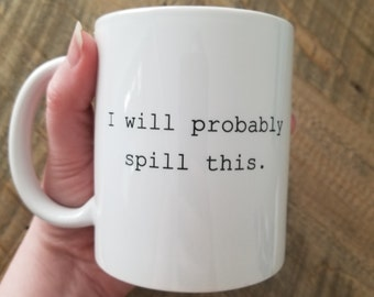 Funny mug, I will probably spill this,  best friend gift, birthday present, coffee coffee cup, bestie cup