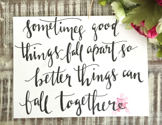"Original Hand Lettered Calligraphy ""sometimes good things fall apart so better things can fall together"""