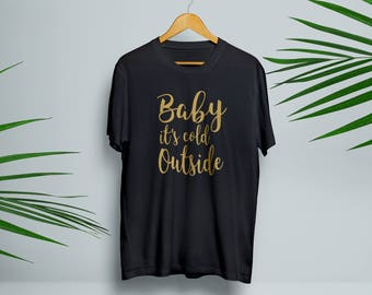 Baby Its Cold Outside Gold Christmas T-shirt Black, White and Grey. Christmas gift
